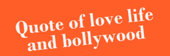 Quote of Love Life and Bollywood